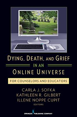 Dying, Death, and Grief in an Online Universe By Sofka, Carla/ Gilbert, Kathleen/ Noppe, Illene C.
